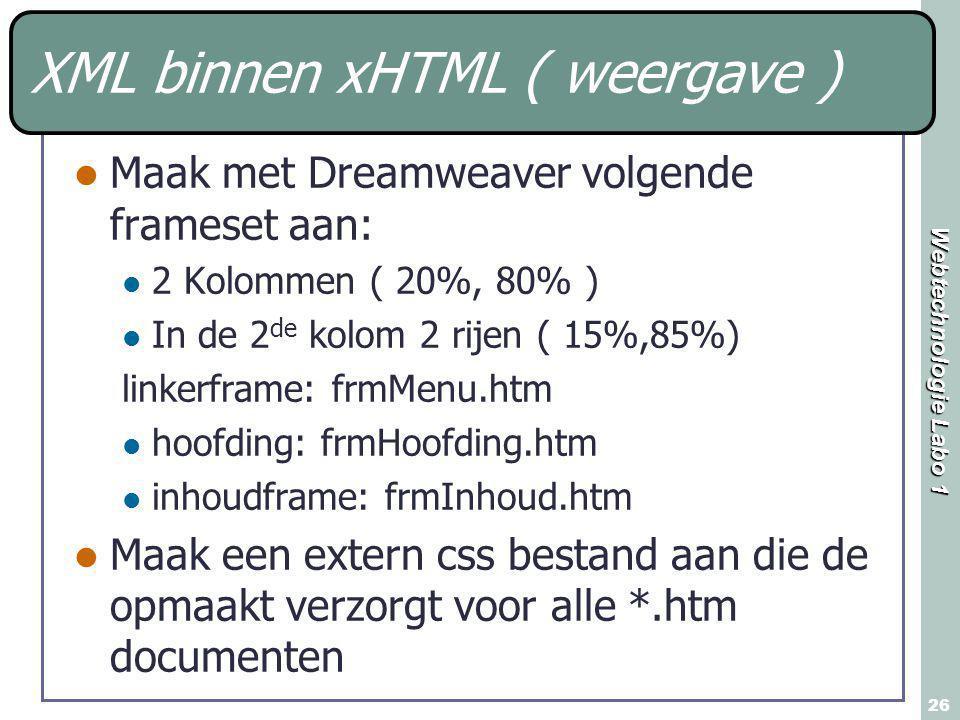Webtechnologie Labo 1 26 XML binnen xHTML ( weergave ) Maak met Dreamweaver volgende frameset aan: 2 Kolommen ( 20%, 80% ) In de 2 de kolom 2 rijen ( 15%,85%) linkerframe: frmMenu.htm hoofding: frmHoofding.htm inhoudframe: frmInhoud.htm Maak een extern css bestand aan die de opmaakt verzorgt voor alle *.htm documenten