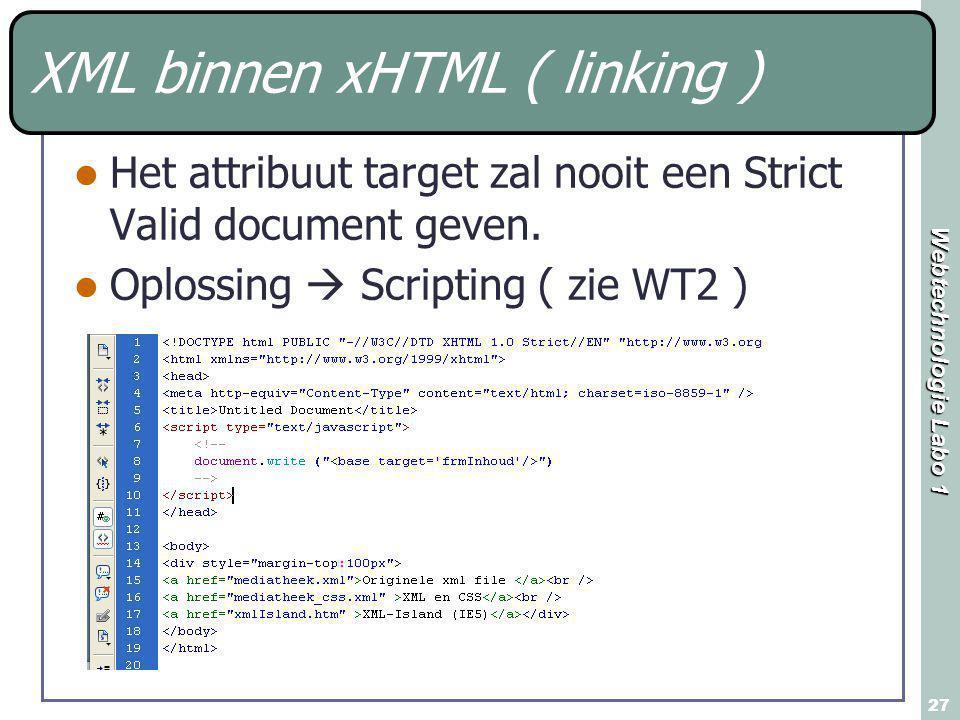 Webtechnologie Labo 1 27 XML binnen xHTML ( linking ) Het attribuut target zal nooit een Strict Valid document geven. Oplossing  Scripting ( zie WT2