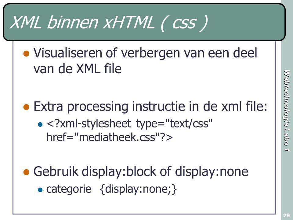Webtechnologie Labo 1 29 XML binnen xHTML ( css ) Visualiseren of verbergen van een deel van de XML file Extra processing instructie in de xml file: G