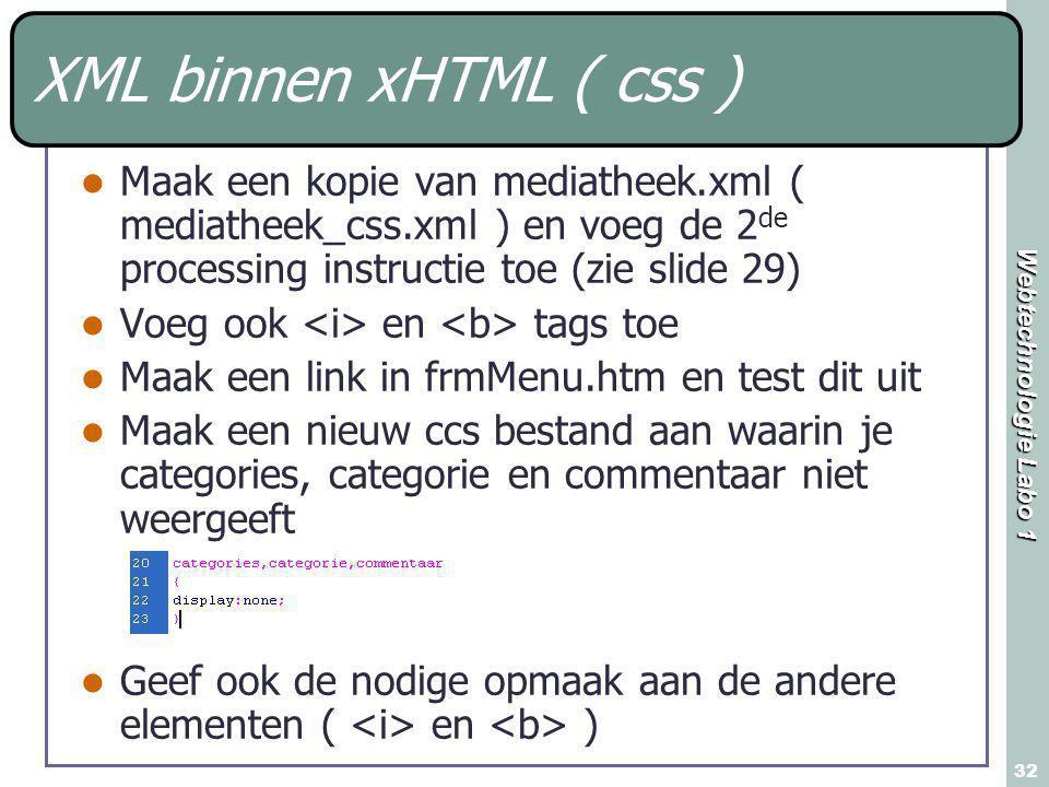 Webtechnologie Labo 1 32 XML binnen xHTML ( css ) Maak een kopie van mediatheek.xml ( mediatheek_css.xml ) en voeg de 2 de processing instructie toe (zie slide 29) Voeg ook en tags toe Maak een link in frmMenu.htm en test dit uit Maak een nieuw ccs bestand aan waarin je categories, categorie en commentaar niet weergeeft Geef ook de nodige opmaak aan de andere elementen ( en )