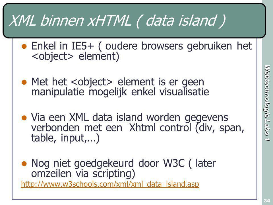 Webtechnologie Labo 1 34 XML binnen xHTML ( data island ) Enkel in IE5+ ( oudere browsers gebruiken het element) Met het element is er geen manipulatie mogelijk enkel visualisatie Via een XML data island worden gegevens verbonden met een Xhtml control (div, span, table, input,…) Nog niet goedgekeurd door W3C ( later omzeilen via scripting) http://www.w3schools.com/xml/xml_data_island.asp