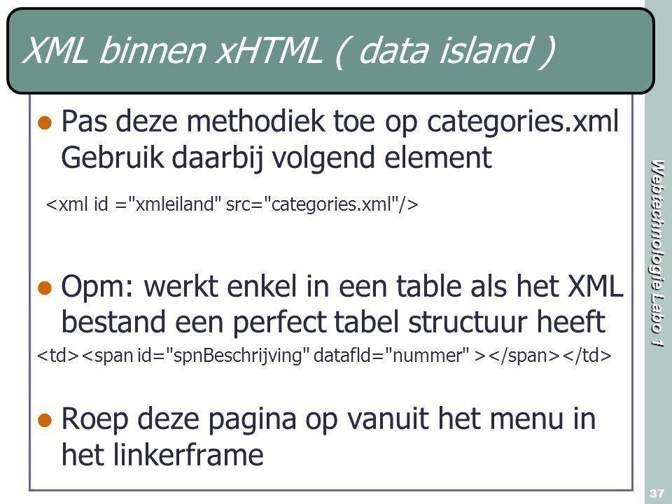 Webtechnologie Labo 1 37 XML binnen xHTML ( data island ) Pas deze methodiek toe op categories.xml Gebruik daarbij volgend element Opm: werkt enkel in een table als het XML bestand een perfect tabel structuur heeft Roep deze pagina op vanuit het menu in het linkerframe