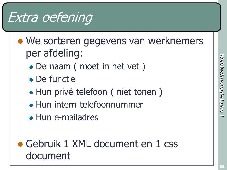 Webtechnologie Labo 1 39 Extra oefening We sorteren gegevens van werknemers per afdeling: De naam ( moet in het vet ) De functie Hun privé telefoon ( niet tonen ) Hun intern telefoonnummer Hun e-mailadres Gebruik 1 XML document en 1 css document