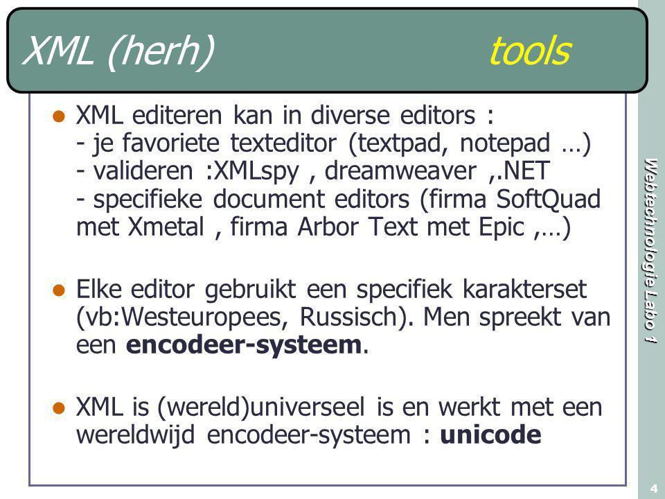 Webtechnologie Labo 1 4 XML (herh)tools XML editeren kan in diverse editors : - je favoriete texteditor (textpad, notepad …) - valideren :XMLspy, dreamweaver,.NET - specifieke document editors (firma SoftQuad met Xmetal, firma Arbor Text met Epic,…) Elke editor gebruikt een specifiek karakterset (vb:Westeuropees, Russisch).