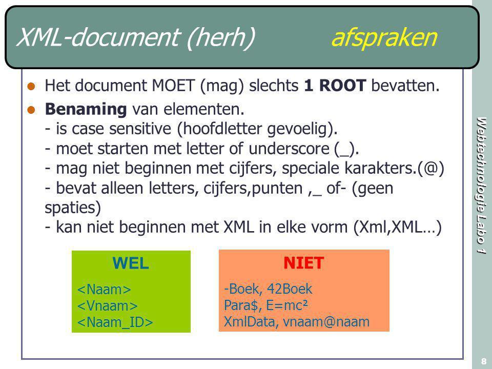 Webtechnologie Labo 1 8 XML-document (herh) afspraken Het document MOET (mag) slechts 1 ROOT bevatten. Benaming van elementen. - is case sensitive (ho