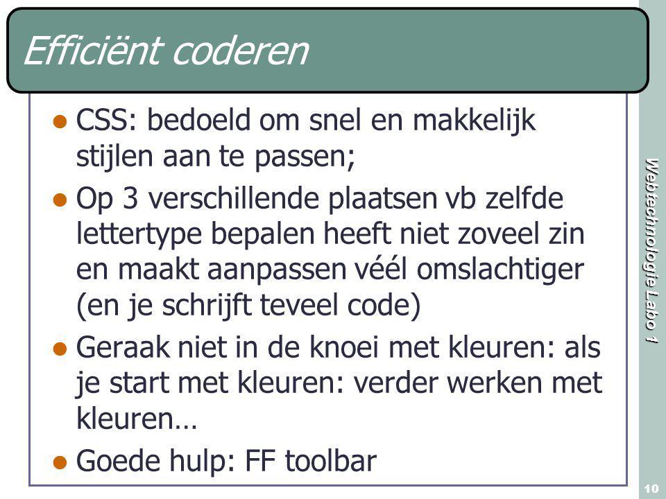 Webtechnologie Labo 1 10 Efficiënt coderen CSS: bedoeld om snel en makkelijk stijlen aan te passen; Op 3 verschillende plaatsen vb zelfde lettertype bepalen heeft niet zoveel zin en maakt aanpassen véél omslachtiger (en je schrijft teveel code) Geraak niet in de knoei met kleuren: als je start met kleuren: verder werken met kleuren… Goede hulp: FF toolbar