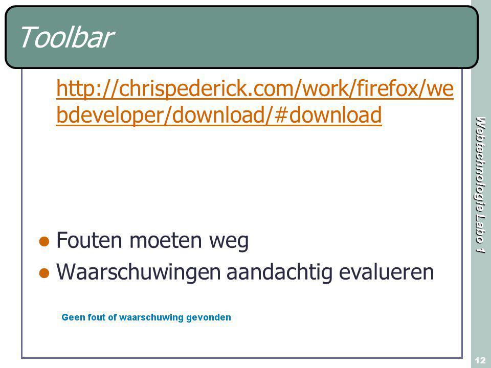 Webtechnologie Labo 1 12 Toolbar http://chrispederick.com/work/firefox/we bdeveloper/download/#download Fouten moeten weg Waarschuwingen aandachtig evalueren