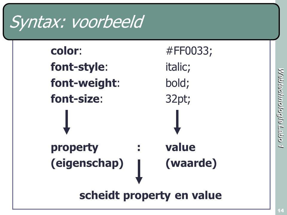 Webtechnologie Labo 1 14 Syntax: voorbeeld color: #FF0033; font-style: italic; font-weight: bold; font-size: 32pt; property:value (eigenschap)(waarde) scheidt property en value
