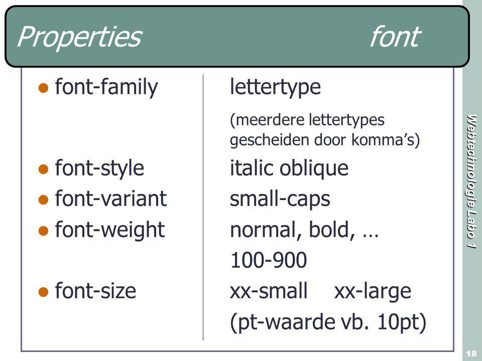 Webtechnologie Labo 1 18 Properties font font-family lettertype (meerdere lettertypes gescheiden door komma's) font-style italic oblique font-variantsmall-caps font-weightnormal, bold, … 100-900 font-sizexx-small xx-large (pt-waarde vb.
