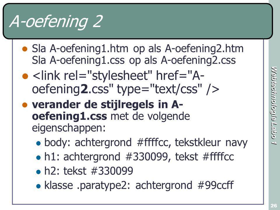 Webtechnologie Labo 1 26 A-oefening 2 Sla A-oefening1.htm op als A-oefening2.htm Sla A-oefening1.css op als A-oefening2.css verander de stijlregels in A- oefening1.css met de volgende eigenschappen: body: achtergrond #ffffcc, tekstkleur navy h1: achtergrond #330099, tekst #ffffcc h2: tekst #330099 klasse.paratype2: achtergrond #99ccff