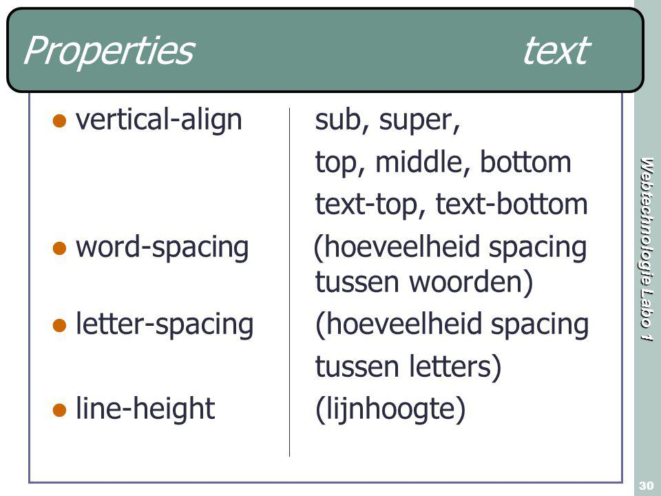 Webtechnologie Labo 1 30 Properties text vertical-alignsub, super, top, middle, bottom text-top, text-bottom word-spacing (hoeveelheid spacing tussen woorden) letter-spacing(hoeveelheid spacing tussen letters) line-height(lijnhoogte)