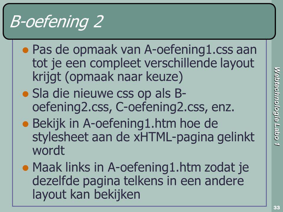 Webtechnologie Labo 1 33 B-oefening 2 Pas de opmaak van A-oefening1.css aan tot je een compleet verschillende layout krijgt (opmaak naar keuze) Sla die nieuwe css op als B- oefening2.css, C-oefening2.css, enz.