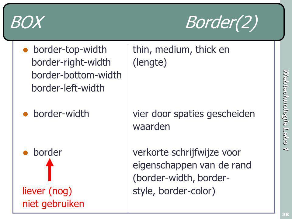 Webtechnologie Labo 1 38 BOXBorder(2) border-top-width border-right-width border-bottom-width border-left-width border-width border liever (nog) niet gebruiken thin, medium, thick en (lengte) vier door spaties gescheiden waarden verkorte schrijfwijze voor eigenschappen van de rand (border-width, border- style, border-color)