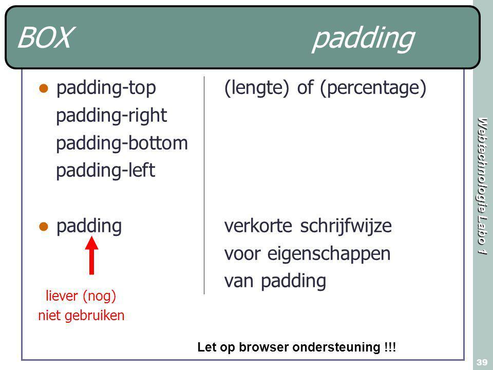 Webtechnologie Labo 1 39 BOX padding padding-top padding-right padding-bottom padding-left padding liever (nog) niet gebruiken (lengte) of (percentage) verkorte schrijfwijze voor eigenschappen van padding Let op browser ondersteuning !!!