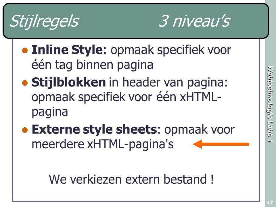 Webtechnologie Labo 1 47 Stijlregels 3 niveau's Inline Style: opmaak specifiek voor één tag binnen pagina Stijlblokken in header van pagina: opmaak specifiek voor één xHTML- pagina Externe style sheets: opmaak voor meerdere xHTML-pagina s We verkiezen extern bestand !