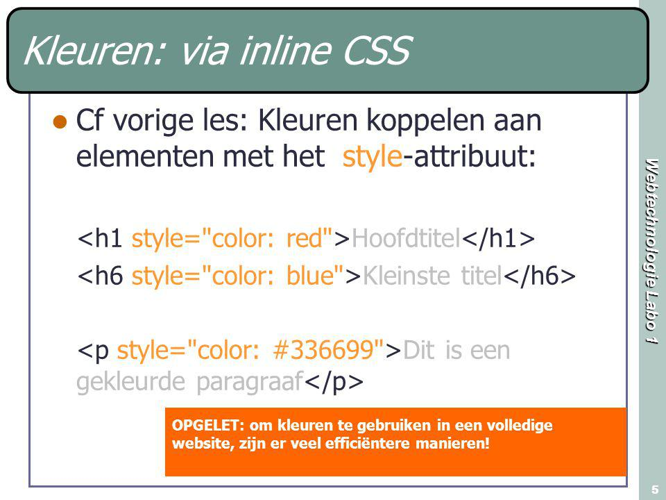 Webtechnologie Labo 1 5 Kleuren: via inline CSS Cf vorige les: Kleuren koppelen aan elementen met het style-attribuut: Hoofdtitel Kleinste titel Dit is een gekleurde paragraaf OPGELET: om kleuren te gebruiken in een volledige website, zijn er veel efficiëntere manieren!