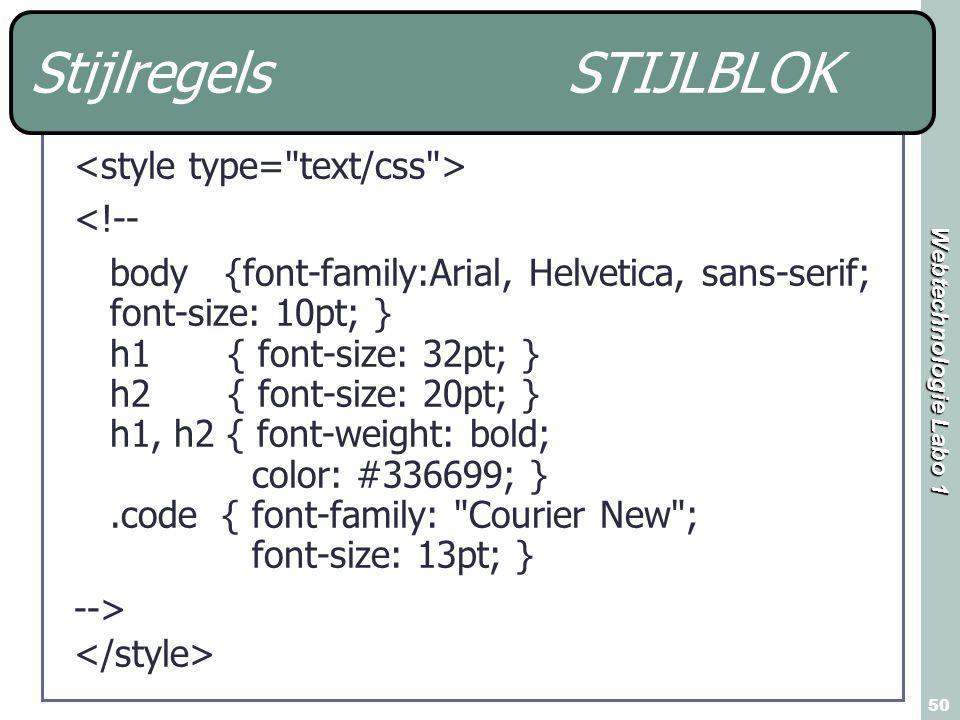 Webtechnologie Labo 1 50 Stijlregels STIJLBLOK <!-- body {font-family:Arial, Helvetica, sans-serif; font-size: 10pt; } h1 { font-size: 32pt; } h2 { font-size: 20pt; } h1, h2 { font-weight: bold; color: #336699; }.code { font-family: Courier New ; font-size: 13pt; } -->