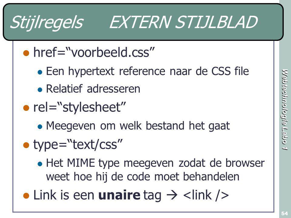 Webtechnologie Labo 1 54 Stijlregels EXTERN STIJLBLAD href= voorbeeld.css Een hypertext reference naar de CSS file Relatief adresseren rel= stylesheet Meegeven om welk bestand het gaat type= text/css Het MIME type meegeven zodat de browser weet hoe hij de code moet behandelen Link is een unaire tag 