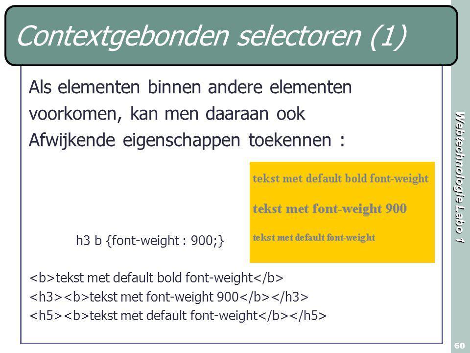 Webtechnologie Labo 1 60 Contextgebonden selectoren (1) Als elementen binnen andere elementen voorkomen, kan men daaraan ook Afwijkende eigenschappen toekennen : h3 b {font-weight : 900;} tekst met default bold font-weight tekst met font-weight 900 tekst met default font-weight