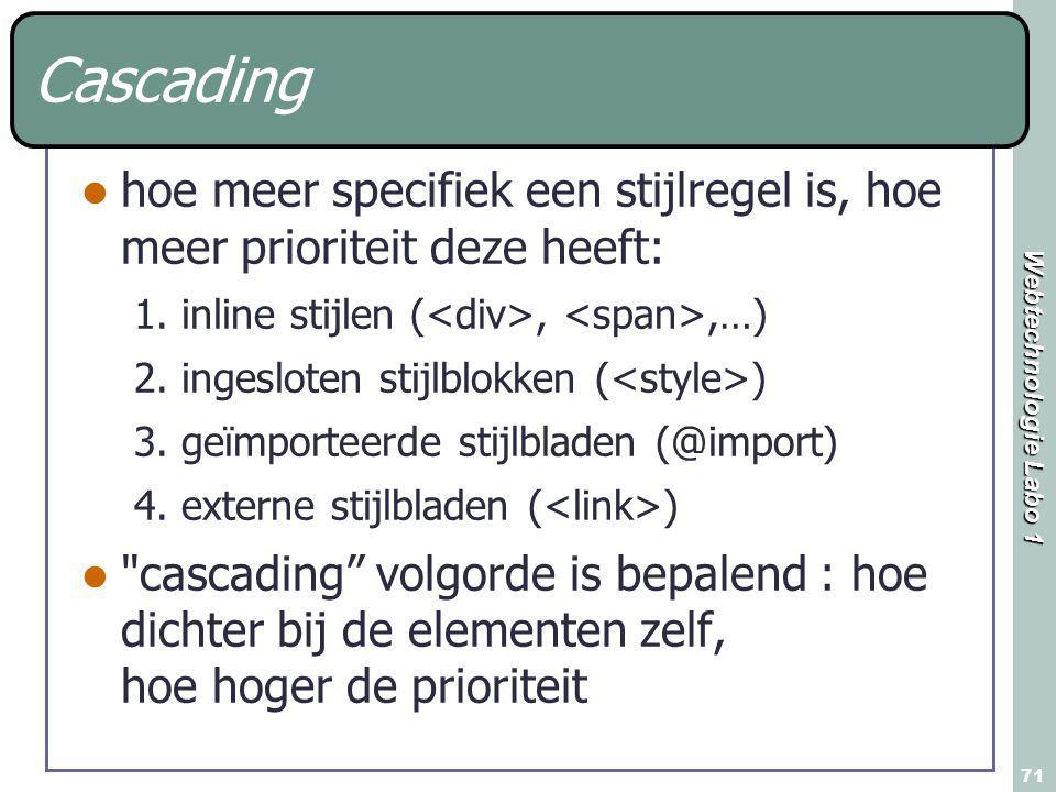 Webtechnologie Labo 1 71 Cascading hoe meer specifiek een stijlregel is, hoe meer prioriteit deze heeft: 1.