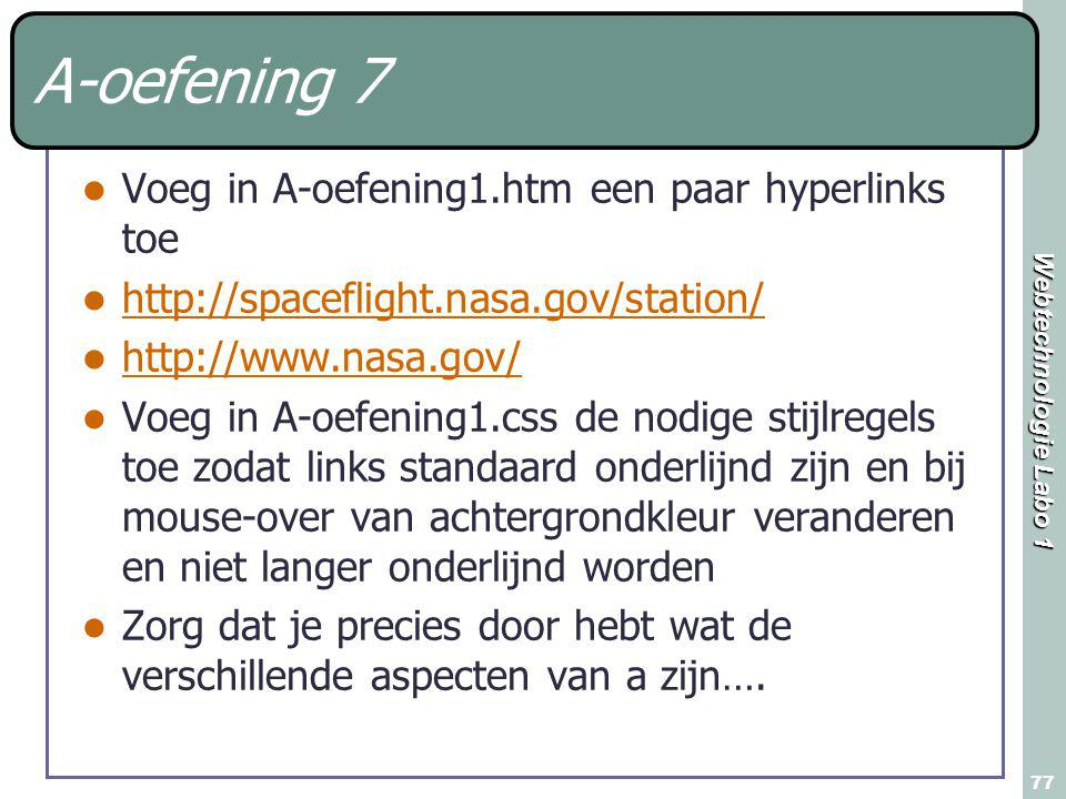 Webtechnologie Labo 1 77 A-oefening 7 Voeg in A-oefening1.htm een paar hyperlinks toe http://spaceflight.nasa.gov/station/ http://www.nasa.gov/ Voeg i