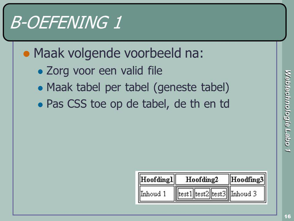 Webtechnologie Labo 1 16 B-OEFENING 1 Maak volgende voorbeeld na: Zorg voor een valid file Maak tabel per tabel (geneste tabel) Pas CSS toe op de tabel, de th en td