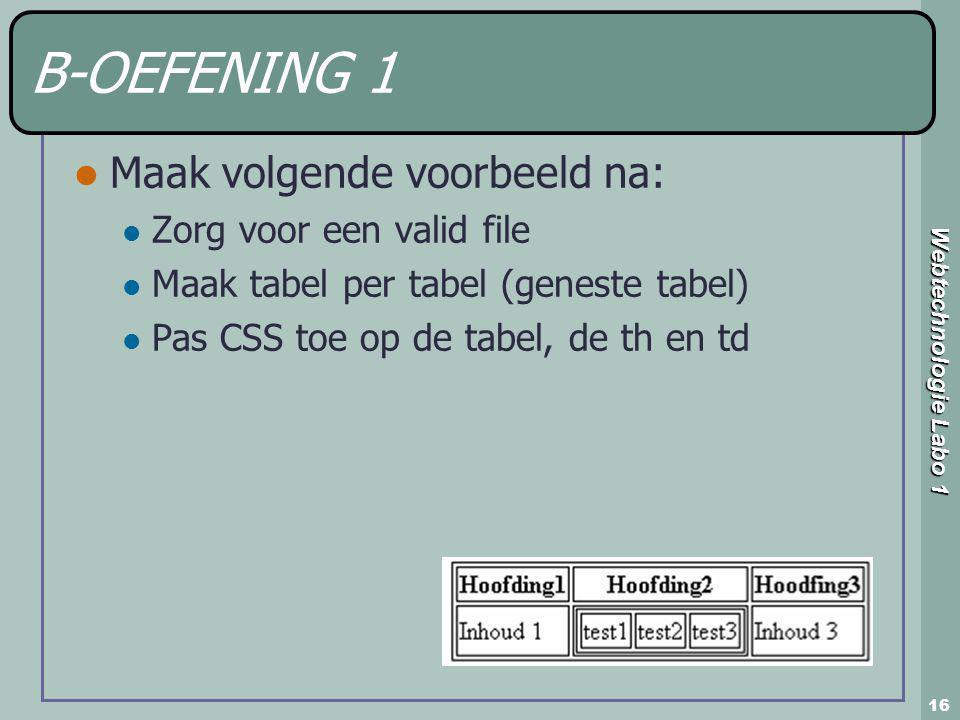 Webtechnologie Labo 1 16 B-OEFENING 1 Maak volgende voorbeeld na: Zorg voor een valid file Maak tabel per tabel (geneste tabel) Pas CSS toe op de tabe