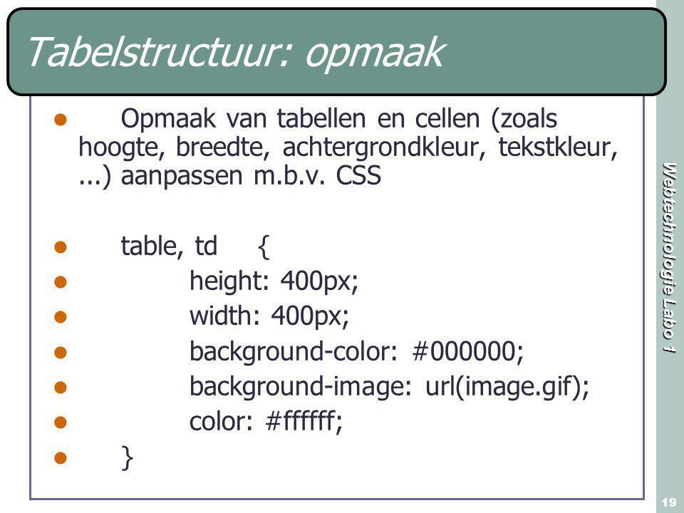 Webtechnologie Labo 1 19 Tabelstructuur: opmaak Opmaak van tabellen en cellen (zoals hoogte, breedte, achtergrondkleur, tekstkleur,...) aanpassen m.b.