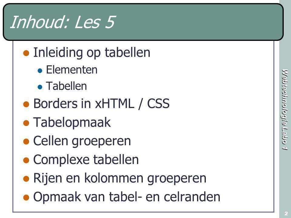 Webtechnologie Labo 1 2 Inhoud: Les 5 Inleiding op tabellen Elementen Tabellen Borders in xHTML / CSS Tabelopmaak Cellen groeperen Complexe tabellen R