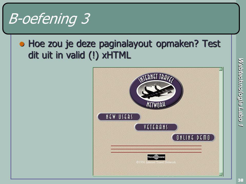 Webtechnologie Labo 1 38 B-oefening 3 Hoe zou je deze paginalayout opmaken? Test dit uit in valid (!) xHTML Hoe zou je deze paginalayout opmaken? Test