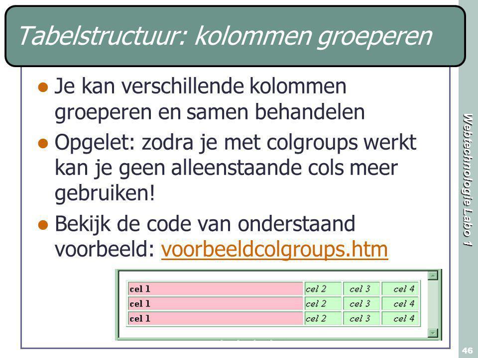 Webtechnologie Labo 1 46 Tabelstructuur: kolommen groeperen Je kan verschillende kolommen groeperen en samen behandelen Opgelet: zodra je met colgroup