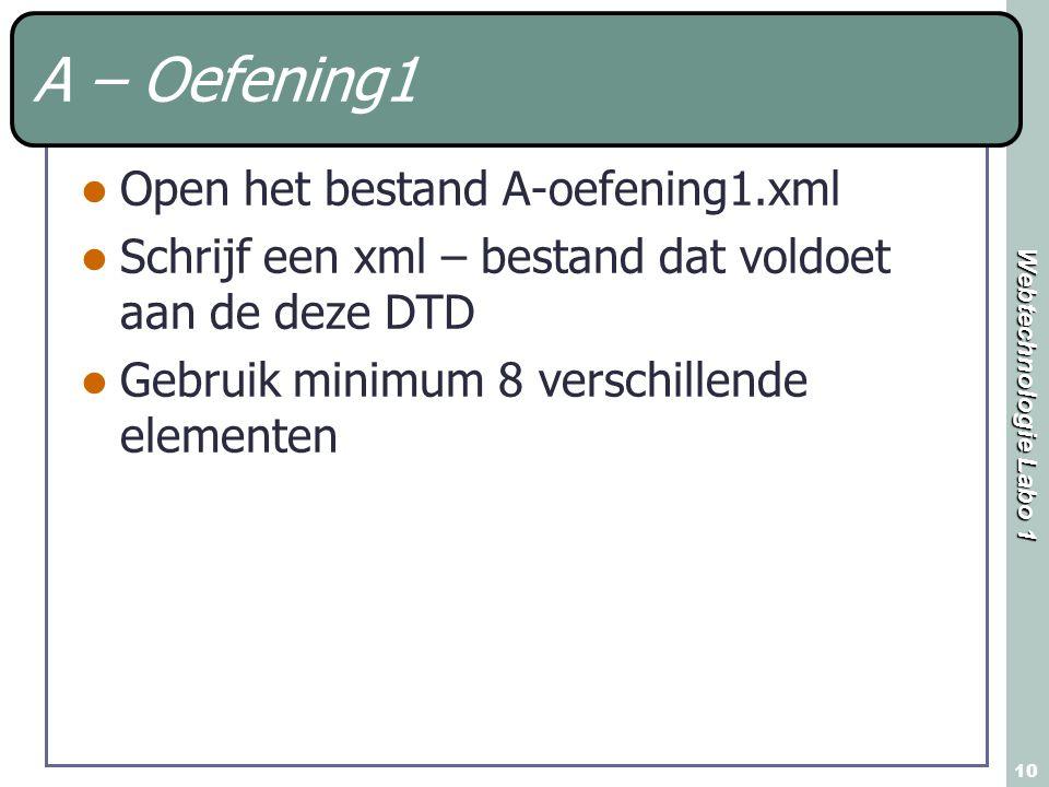 Webtechnologie Labo 1 10 A – Oefening1 Open het bestand A-oefening1.xml Schrijf een xml – bestand dat voldoet aan de deze DTD Gebruik minimum 8 versch