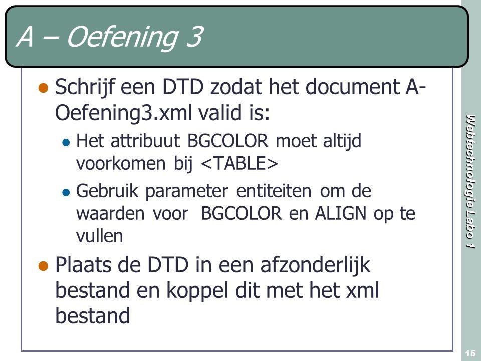 Webtechnologie Labo 1 15 A – Oefening 3 Schrijf een DTD zodat het document A- Oefening3.xml valid is: Het attribuut BGCOLOR moet altijd voorkomen bij