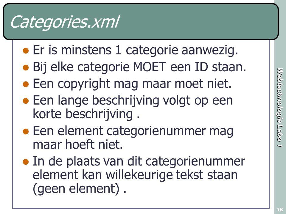 Webtechnologie Labo 1 18 Categories.xml Er is minstens 1 categorie aanwezig. Bij elke categorie MOET een ID staan. Een copyright mag maar moet niet. E