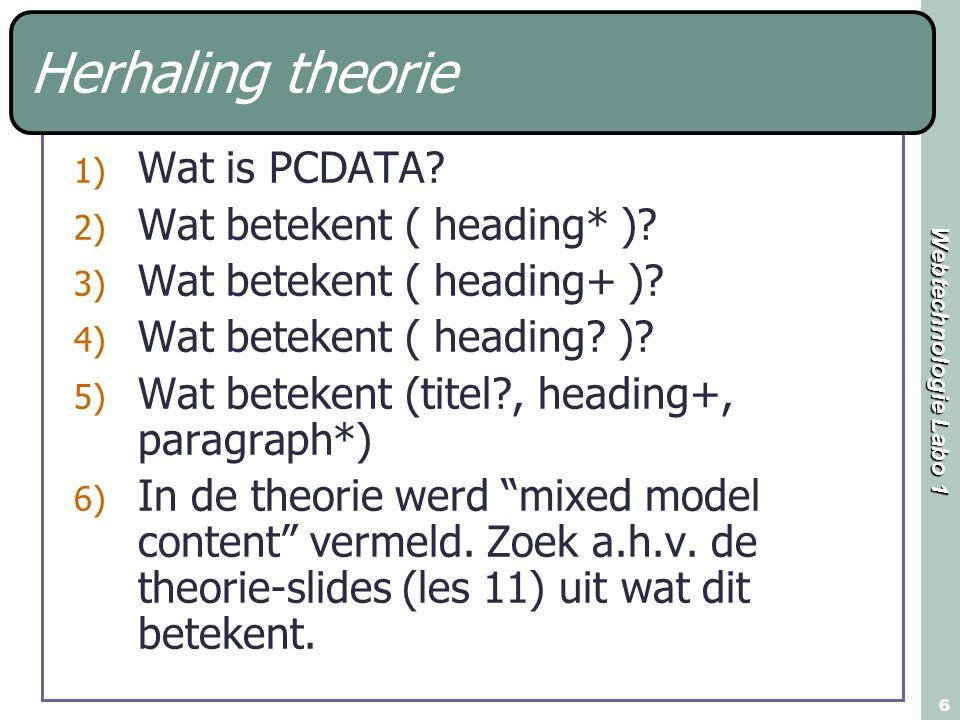 Webtechnologie Labo 1 6 Herhaling theorie 1) Wat is PCDATA? 2) Wat betekent ( heading* )? 3) Wat betekent ( heading+ )? 4) Wat betekent ( heading? )?