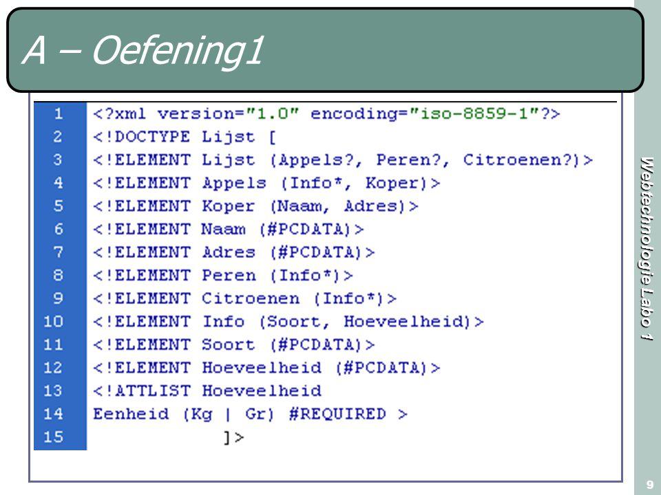 Webtechnologie Labo 1 10 A – Oefening1 Open het bestand A-oefening1.xml Schrijf een xml – bestand dat voldoet aan de deze DTD Gebruik minimum 8 verschillende elementen