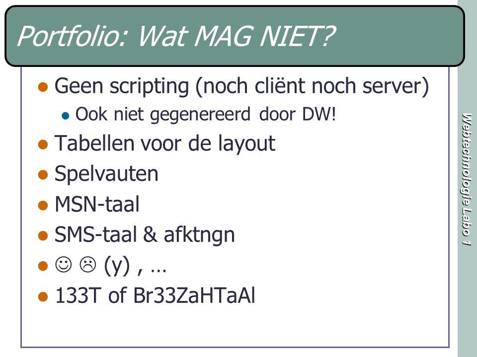 Webtechnologie Labo 1 Portfolio: Wat MAG NIET? Geen scripting (noch cliënt noch server) Ook niet gegenereerd door DW! Tabellen voor de layout Spelvaut