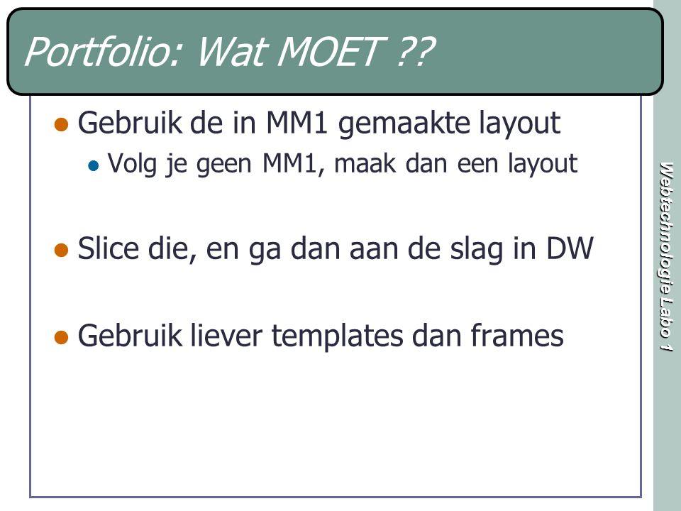 Webtechnologie Labo 1 Portfolio: Wat MOET ?? Gebruik de in MM1 gemaakte layout Volg je geen MM1, maak dan een layout Slice die, en ga dan aan de slag