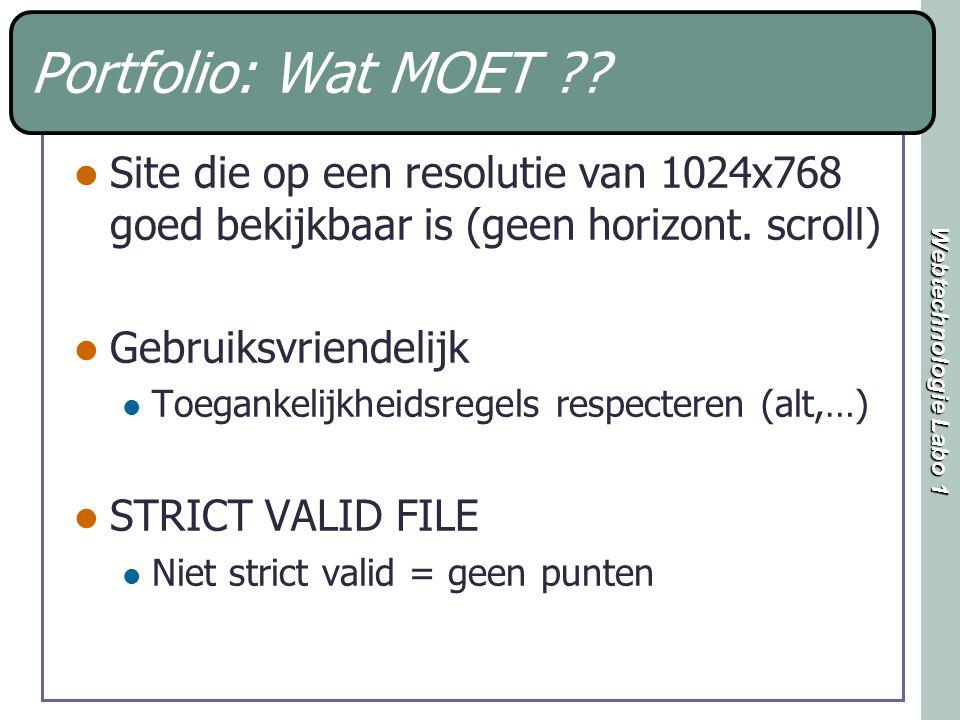 Webtechnologie Labo 1 Portfolio: Wat MOET ?? Site die op een resolutie van 1024x768 goed bekijkbaar is (geen horizont. scroll) Gebruiksvriendelijk Toe