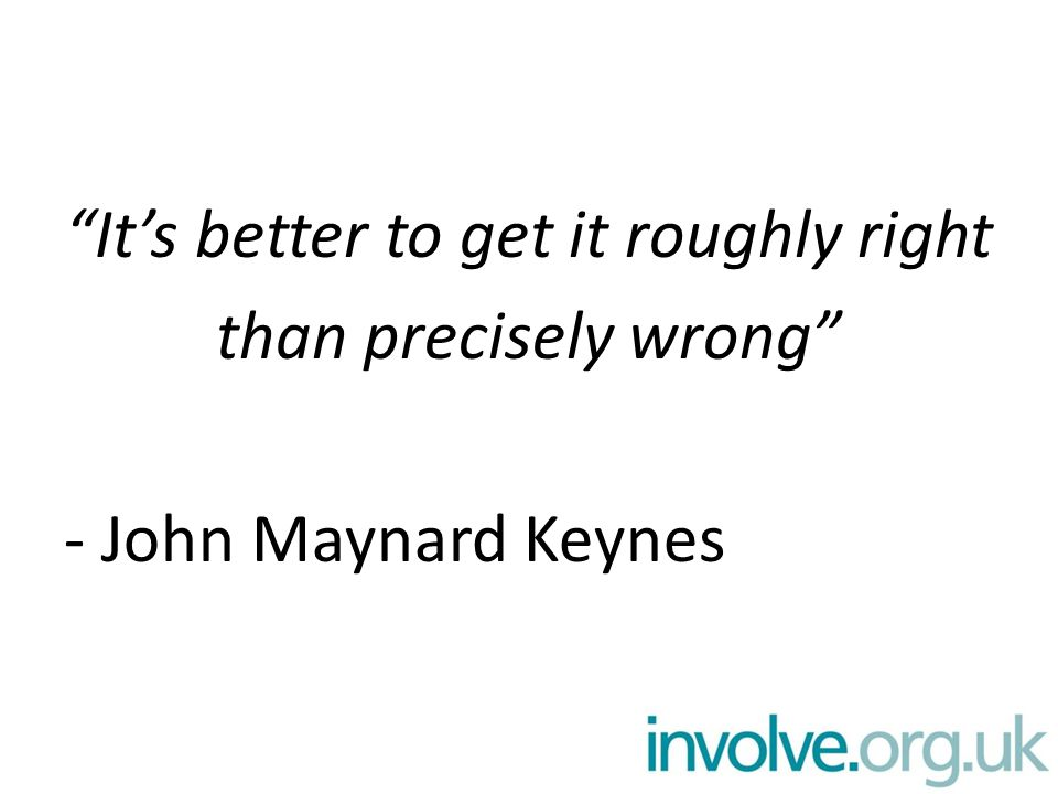 It's better to get it roughly right than precisely wrong - John Maynard Keynes