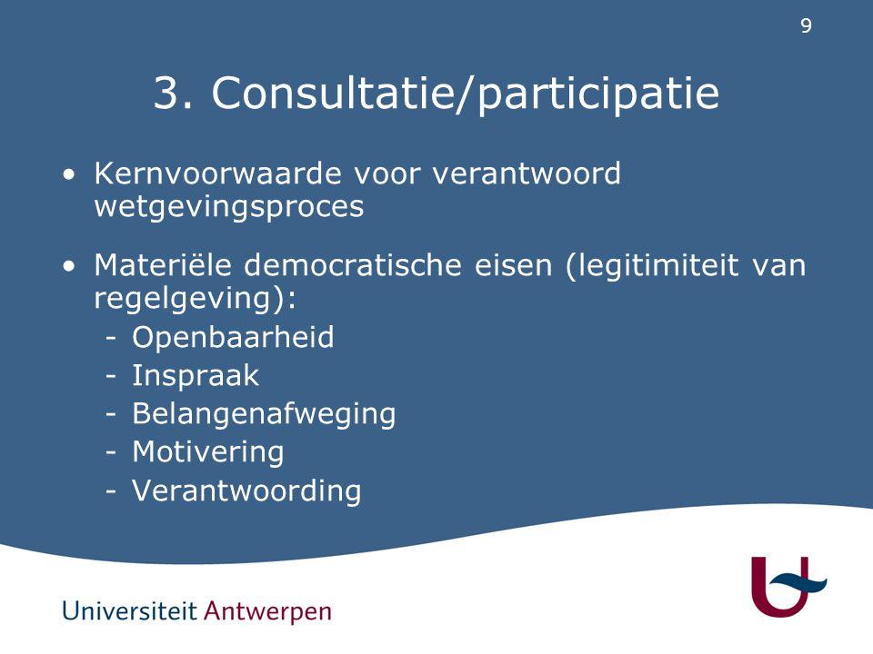 9 3. Consultatie/participatie Kernvoorwaarde voor verantwoord wetgevingsproces Materiële democratische eisen (legitimiteit van regelgeving): -Openbaar