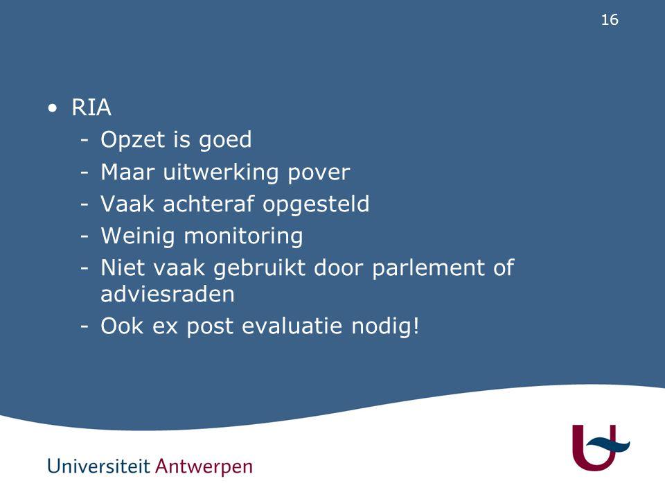 16 RIA -Opzet is goed -Maar uitwerking pover -Vaak achteraf opgesteld -Weinig monitoring -Niet vaak gebruikt door parlement of adviesraden -Ook ex pos
