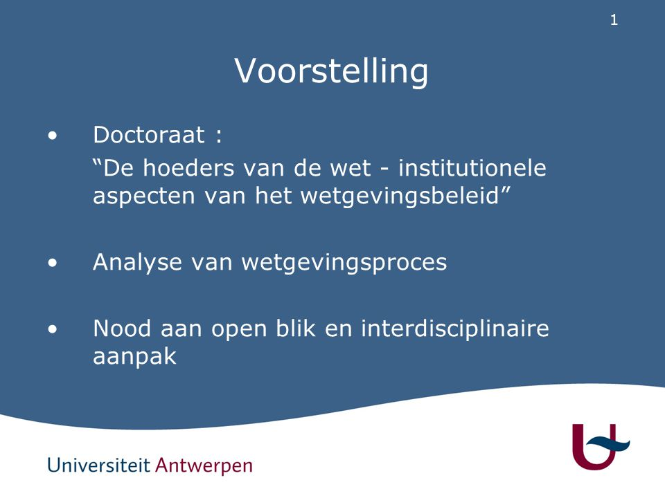"""1 Voorstelling Doctoraat : """"De hoeders van de wet - institutionele aspecten van het wetgevingsbeleid"""" Analyse van wetgevingsproces Nood aan open blik"""