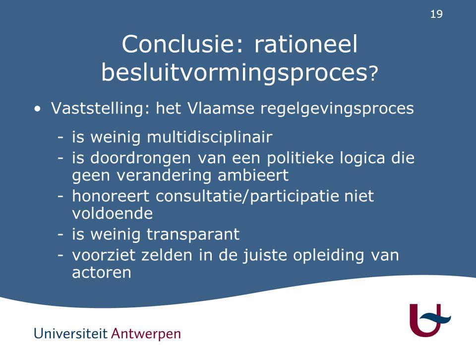 19 Conclusie: rationeel besluitvormingsproces ? Vaststelling: het Vlaamse regelgevingsproces -is weinig multidisciplinair -is doordrongen van een poli