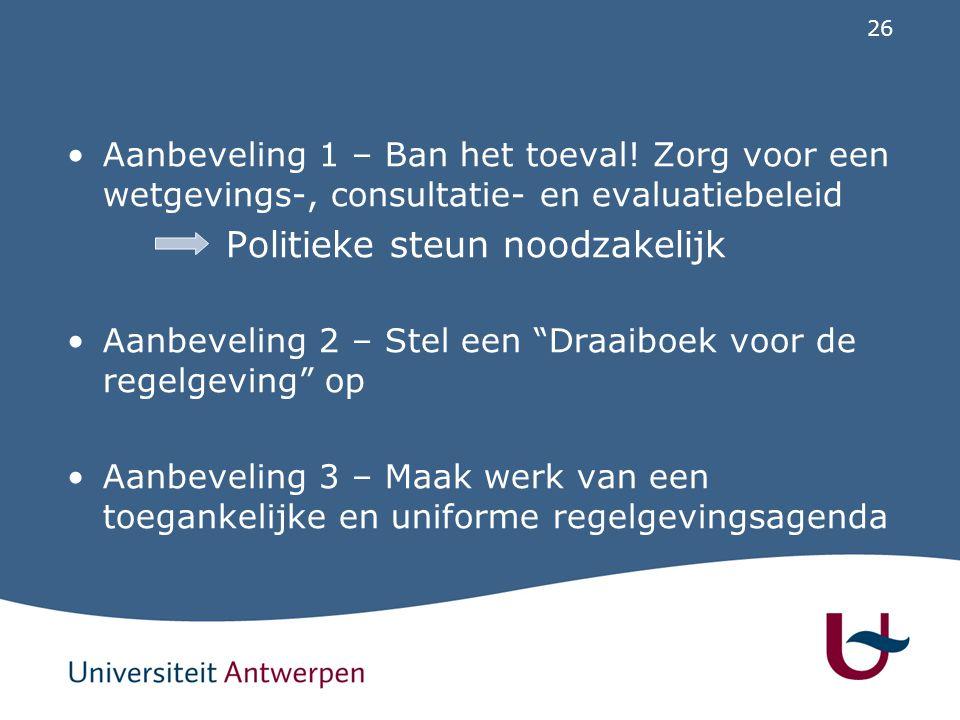 """26 Aanbeveling 1 – Ban het toeval! Zorg voor een wetgevings-, consultatie- en evaluatiebeleid Politieke steun noodzakelijk Aanbeveling 2 – Stel een """"D"""