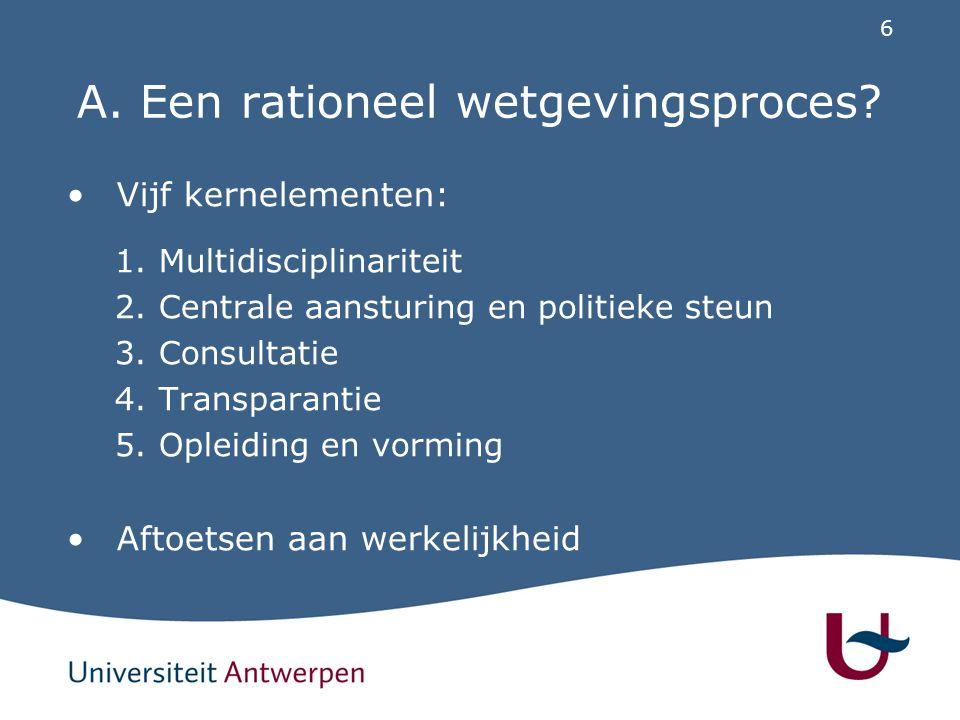 6 A. Een rationeel wetgevingsproces? Vijf kernelementen: 1.Multidisciplinariteit 2.Centrale aansturing en politieke steun 3.Consultatie 4.Transparanti