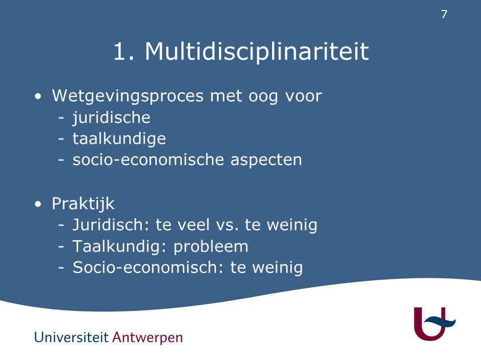 7 1. Multidisciplinariteit Wetgevingsproces met oog voor -juridische -taalkundige -socio-economische aspecten Praktijk -Juridisch: te veel vs. te wein