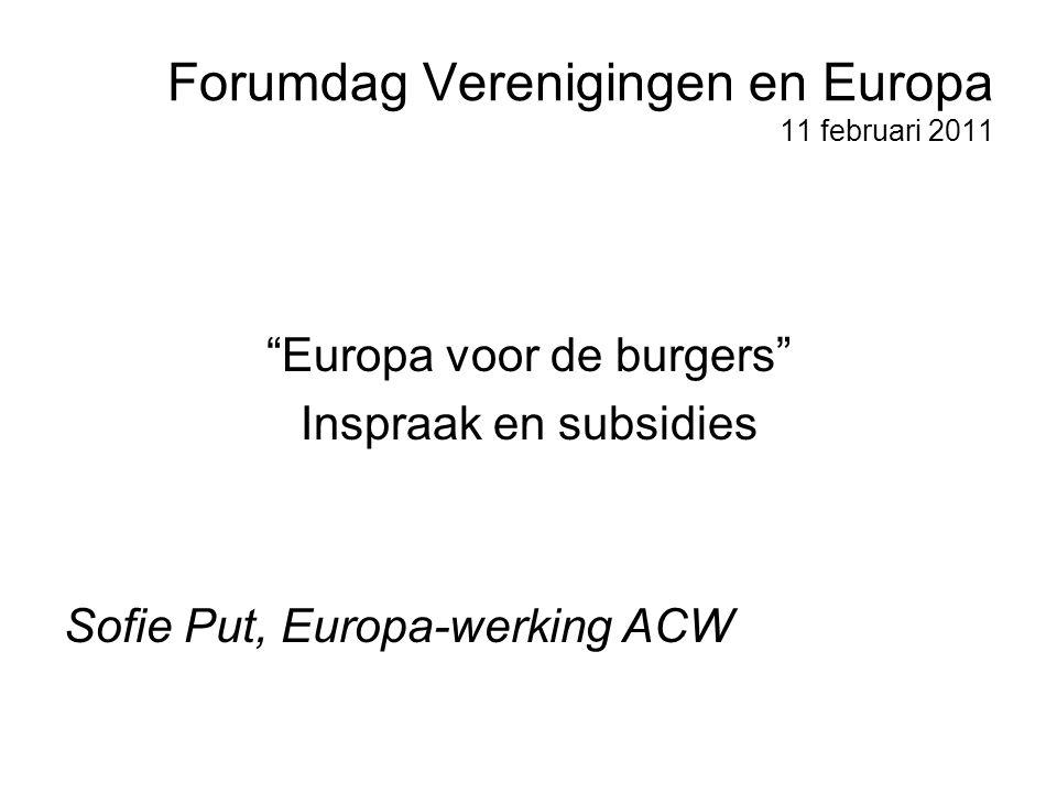Forumdag Verenigingen en Europa 11 februari 2011 Europa voor de burgers Inspraak en subsidies Sofie Put, Europa-werking ACW