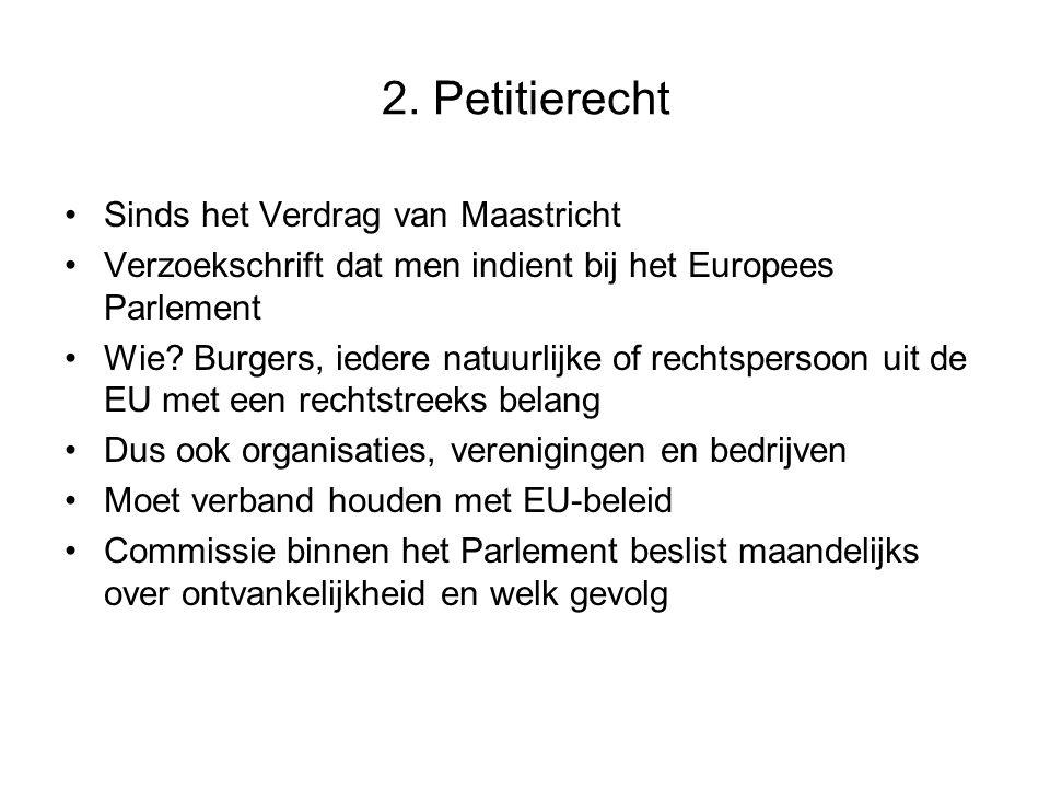 2. Petitierecht Sinds het Verdrag van Maastricht Verzoekschrift dat men indient bij het Europees Parlement Wie? Burgers, iedere natuurlijke of rechtsp