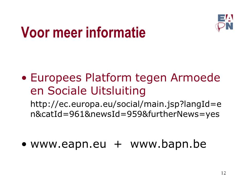 Voor meer informatie Europees Platform tegen Armoede en Sociale Uitsluiting http://ec.europa.eu/social/main.jsp langId=e n&catId=961&newsId=959&furtherNews=yes www.eapn.eu + www.bapn.be 12